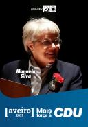 Mandatária distrital - Manuela Silva, 71 anos. Professora aposentada. Membro da Direcção Nacional do Movimento Democrático das Mulheres e co-autora de estudos sobre as mulheres, a violência doméstica, a violência no namoro e a paz. É Presidente da Assembleia Geral do Sindicato dos Professores do Norte. Foi membro do Conselho Nacional da Fenprof. Eleita na Assembleia Municipal de Santa Maria da Feira, durante doze anos, foi a primeira mulher eleita, naquele concelho, em 1976. Foi primeira candidata pelo círculo de Aveiro nas eleições legislativas de 1995. Foi fundadora da Comissão Utentes da Água e Saneamento de Santa Maria da Feira. Foi membro fundador do Coral de Letras da Universidade do Porto, em 1966, e activista dos Grupos de Estudo dos Professores do Ensino Secundário. É membro da Direcção Regional de Aveiro do PCP